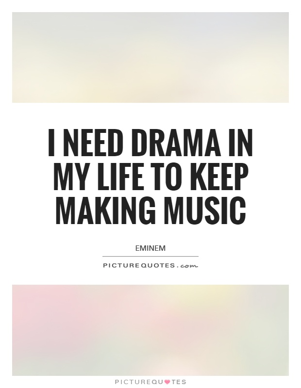 I need drama in my life to keep making music Picture Quote #1