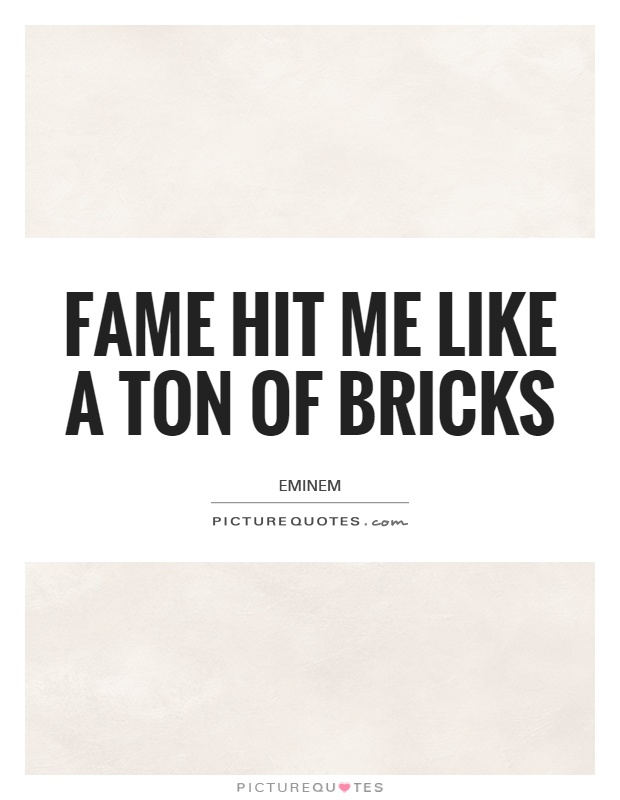 Fame hit me like a ton of bricks Picture Quote #1