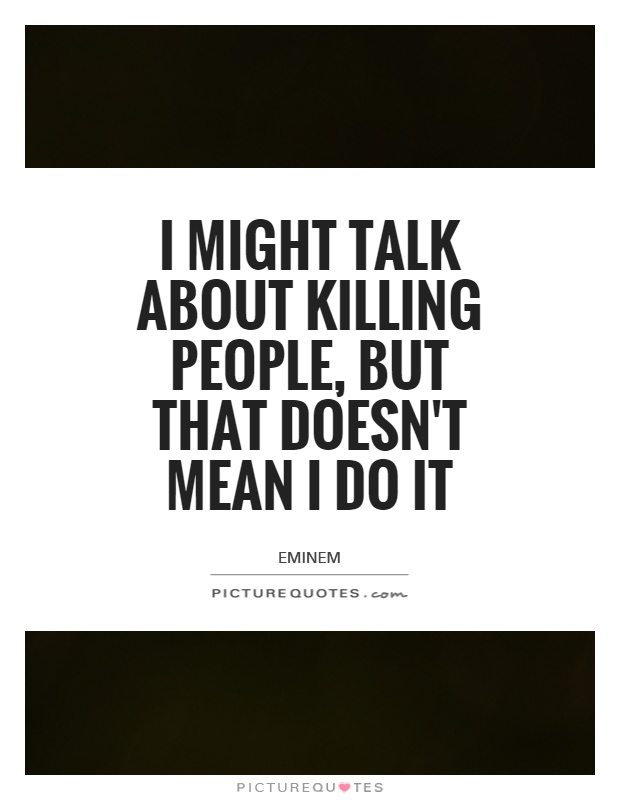 I might talk about killing people, but that doesn't mean I do it Picture Quote #1