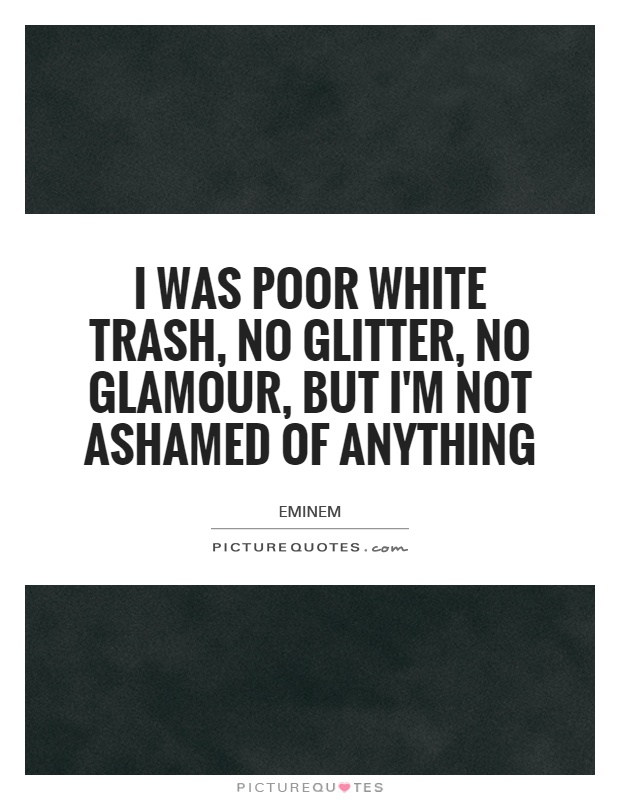 I was poor white trash, no glitter, no glamour, but I'm not ashamed of anything Picture Quote #1