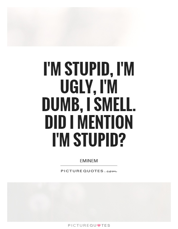I'm stupid, I'm ugly, I'm dumb, I smell. Did I mention I'm stupid? Picture Quote #1
