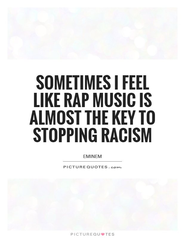 Sometimes I feel like rap music is almost the key to stopping racism Picture Quote #1