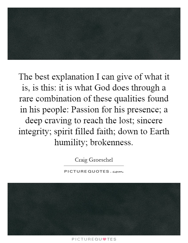 The best explanation I can give of what it is, is this: it is what God does through a rare combination of these qualities found in his people: Passion for his presence; a deep craving to reach the lost; sincere integrity; spirit filled faith; down to Earth humility; brokenness Picture Quote #1