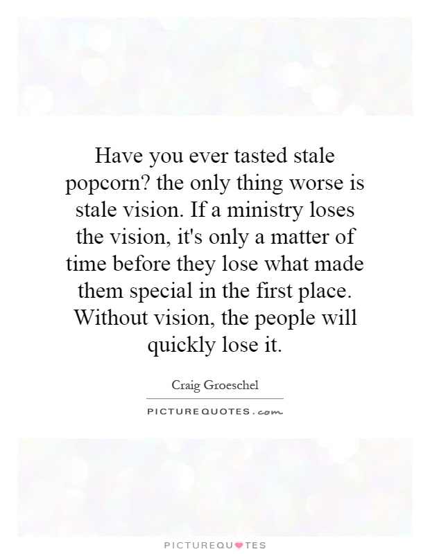 Have you ever tasted stale popcorn? the only thing worse is stale vision. If a ministry loses the vision, it's only a matter of time before they lose what made them special in the first place. Without vision, the people will quickly lose it Picture Quote #1