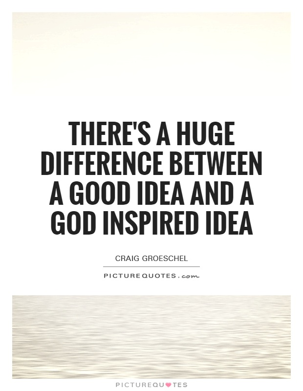 There's a huge difference between a good idea and a God inspired idea Picture Quote #1