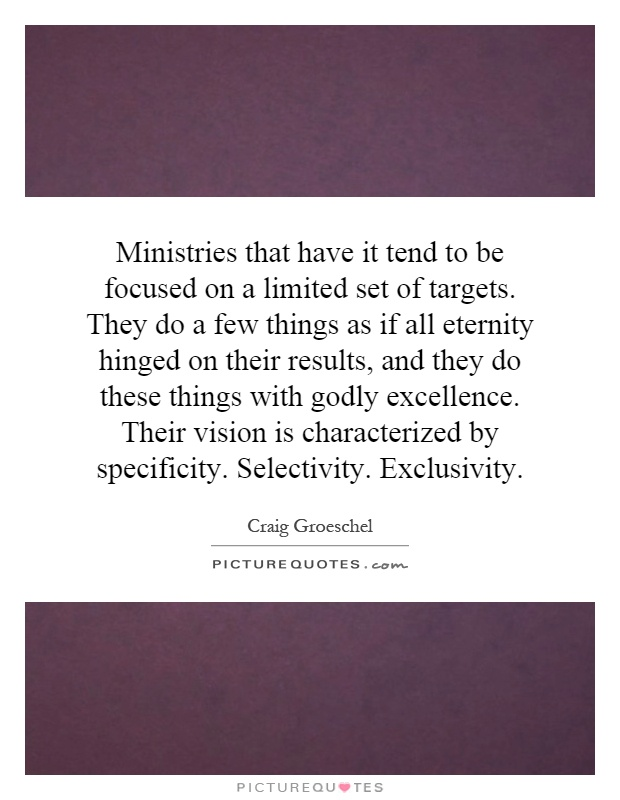 Ministries that have it tend to be focused on a limited set of targets. They do a few things as if all eternity hinged on their results, and they do these things with godly excellence. Their vision is characterized by specificity. Selectivity. Exclusivity Picture Quote #1