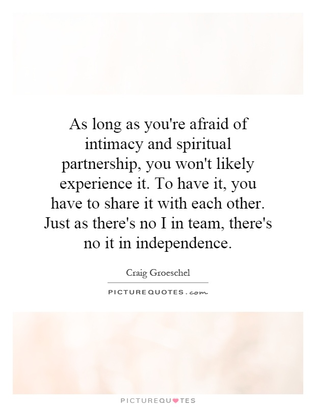 As long as you're afraid of intimacy and spiritual partnership, you won't likely experience it. To have it, you have to share it with each other. Just as there's no I in team, there's no it in independence Picture Quote #1