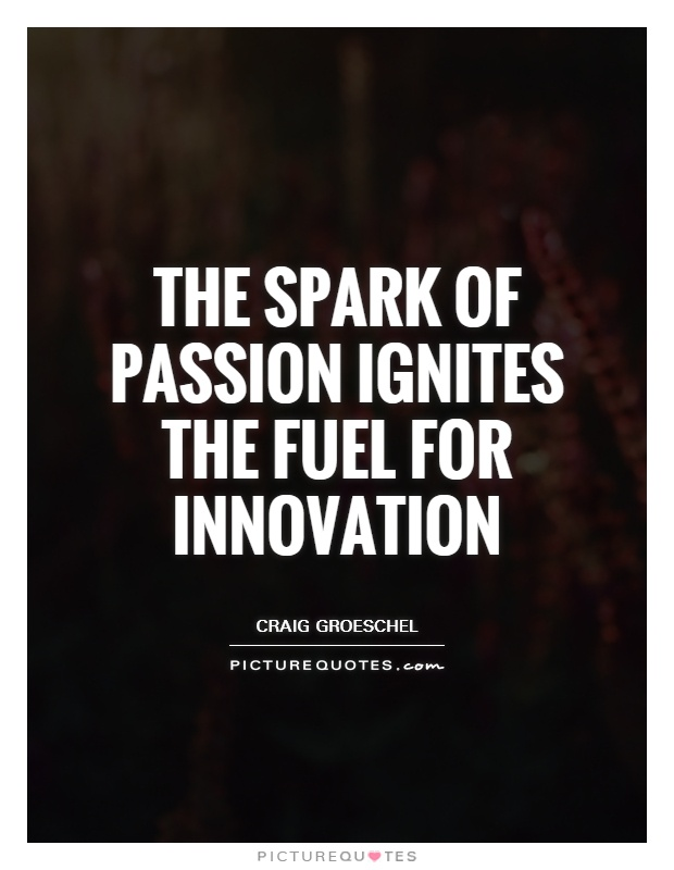 The spark of passion ignites the fuel for innovation Picture Quote #1