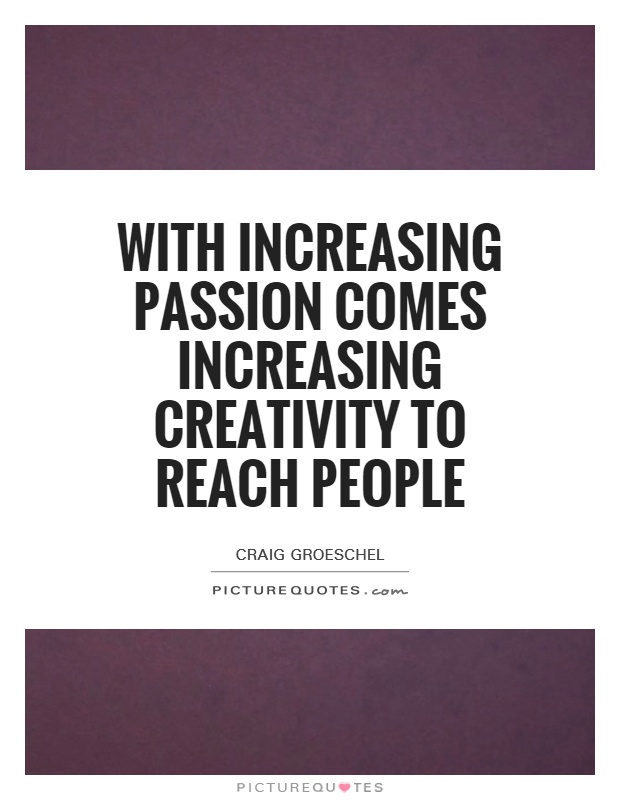 With increasing passion comes increasing creativity to reach people Picture Quote #1
