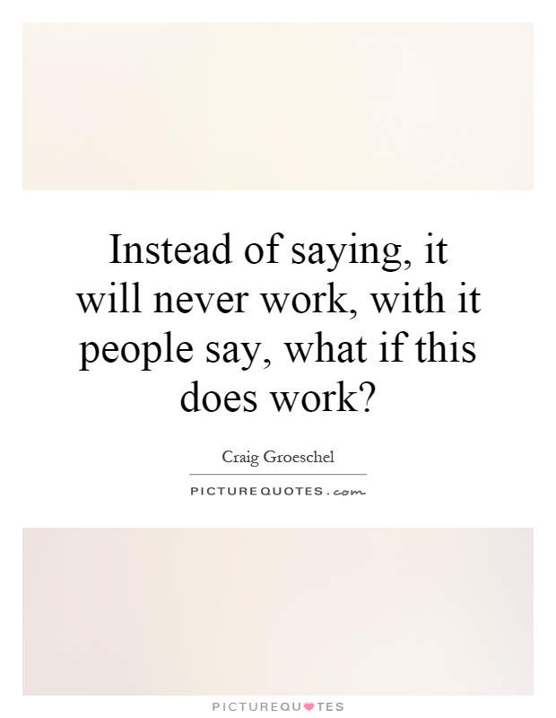 Instead of saying, it will never work, with it people say, what if this does work? Picture Quote #1