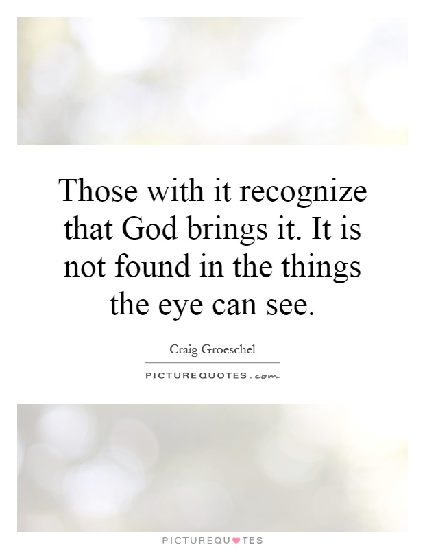 Those with it recognize that God brings it. It is not found in the things the eye can see Picture Quote #1