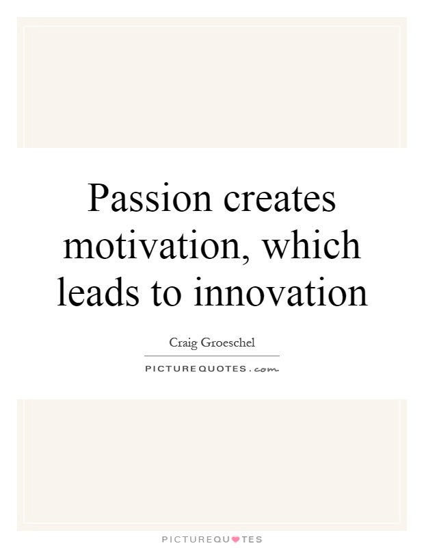 Quotes On Innovation Fascinating Passion Creates Motivation Which Leads To Innovation  Picture Quotes