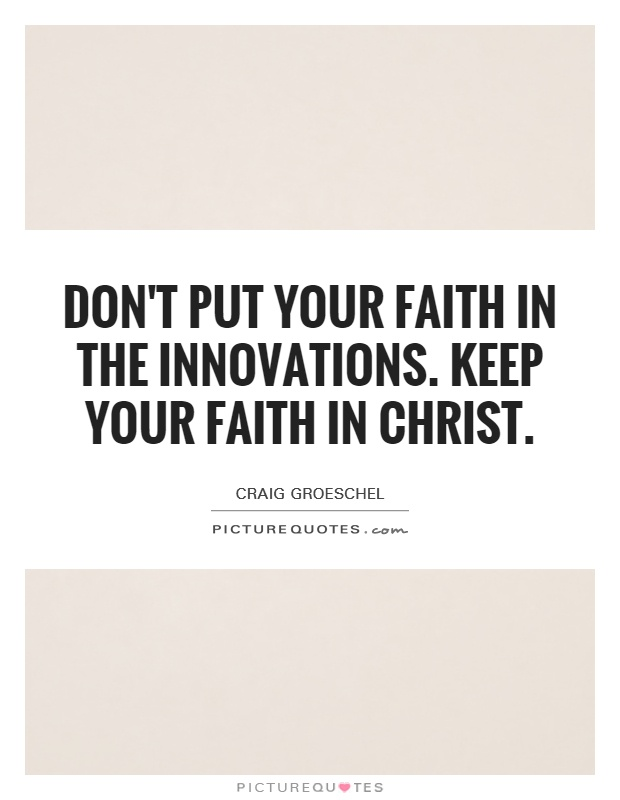 Don't put your faith in the innovations. Keep your faith in Christ Picture Quote #1