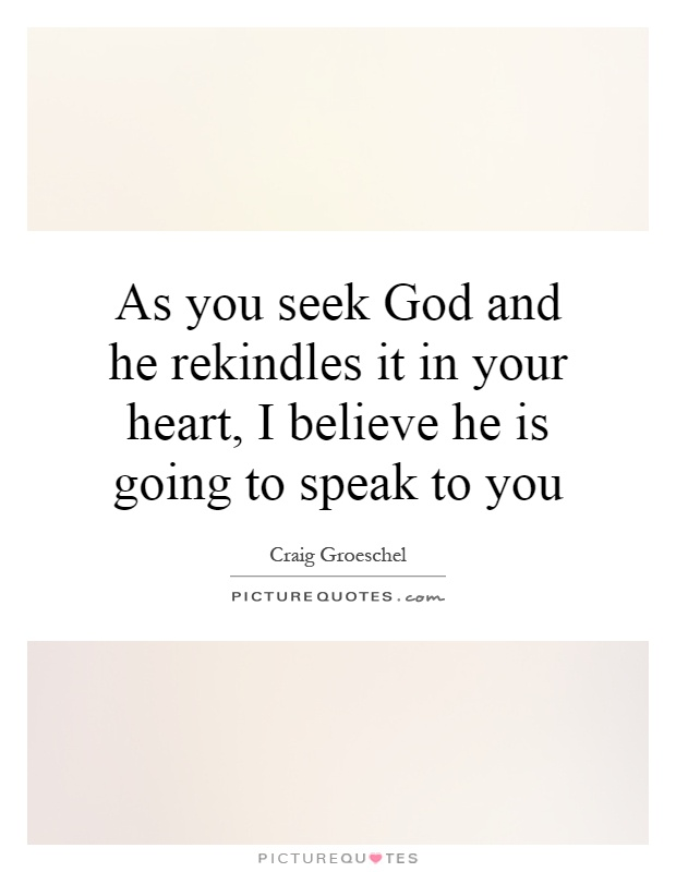 As you seek God and he rekindles it in your heart, I believe he is going to speak to you Picture Quote #1