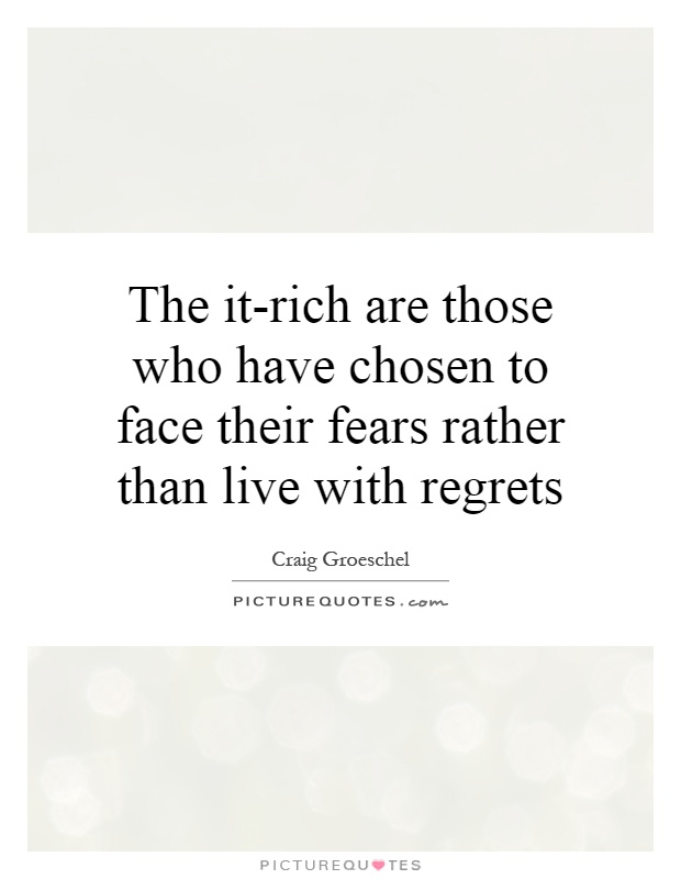 The it-rich are those who have chosen to face their fears rather than live with regrets Picture Quote #1