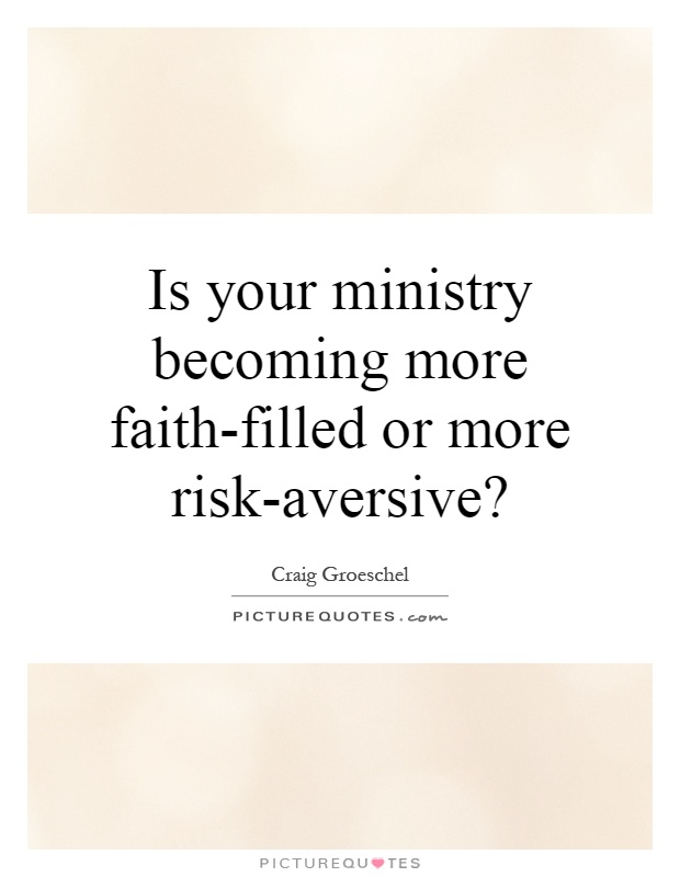 Is your ministry becoming more faith-filled or more risk-aversive? Picture Quote #1