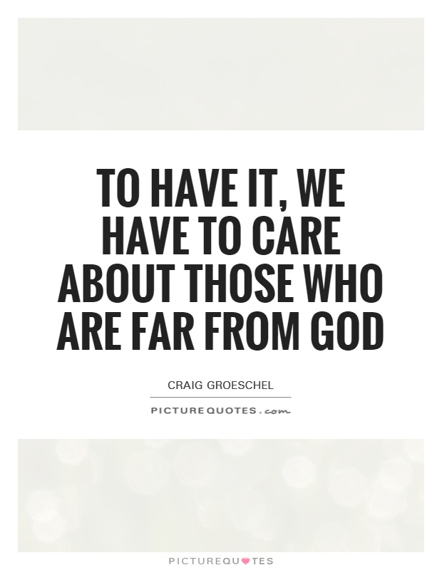 To have it, we have to care about those who are far from God Picture Quote #1