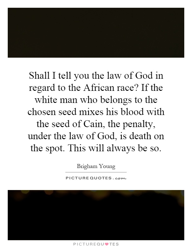 Shall I tell you the law of God in regard to the African race? If the white man who belongs to the chosen seed mixes his blood with the seed of Cain, the penalty, under the law of God, is death on the spot. This will always be so Picture Quote #1