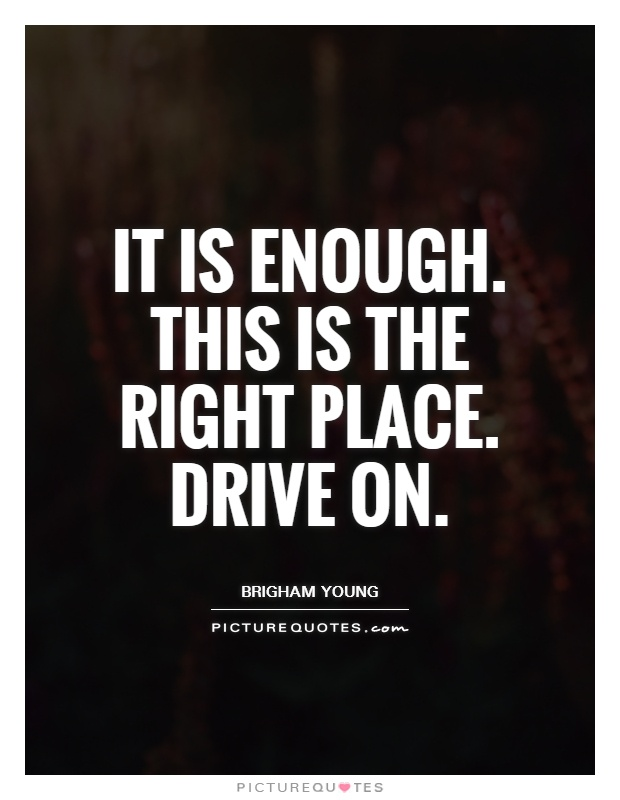 It is enough. This is the right place. Drive on Picture Quote #1
