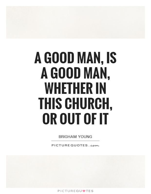 A good man, is a good man, whether in this church, or out of it Picture Quote #1