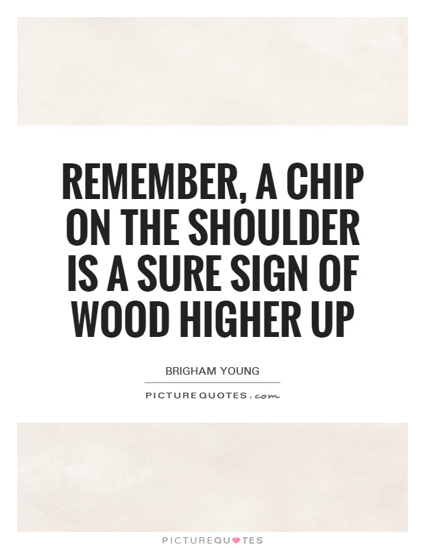 Remember, a chip on the shoulder is a sure sign of wood higher up Picture Quote #1