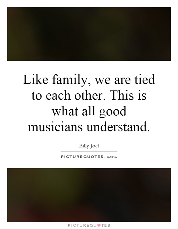 Like family, we are tied to each other. This is what all good musicians understand Picture Quote #1