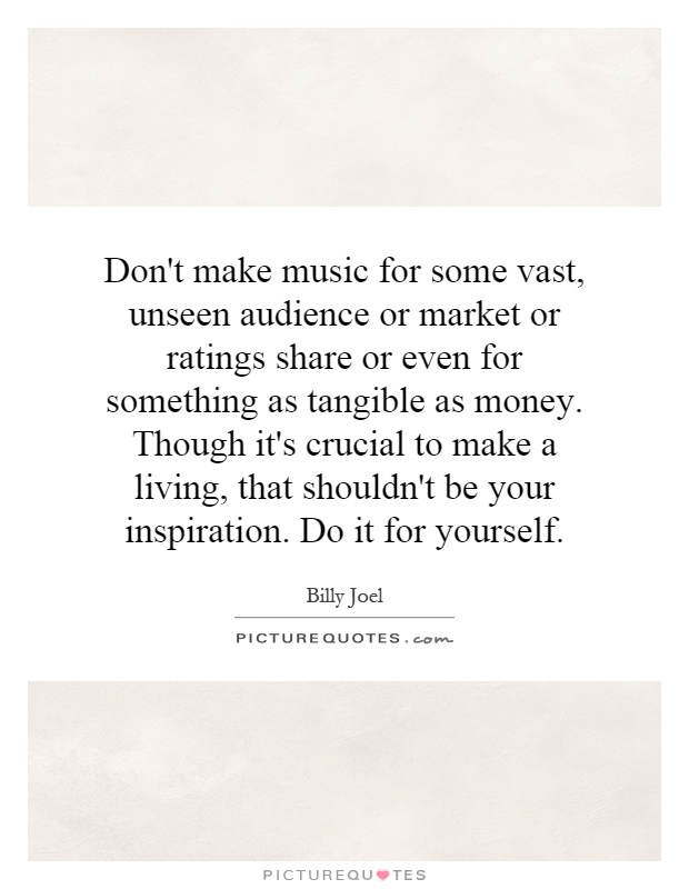 Don't make music for some vast, unseen audience or market or ratings share or even for something as tangible as money. Though it's crucial to make a living, that shouldn't be your inspiration. Do it for yourself Picture Quote #1