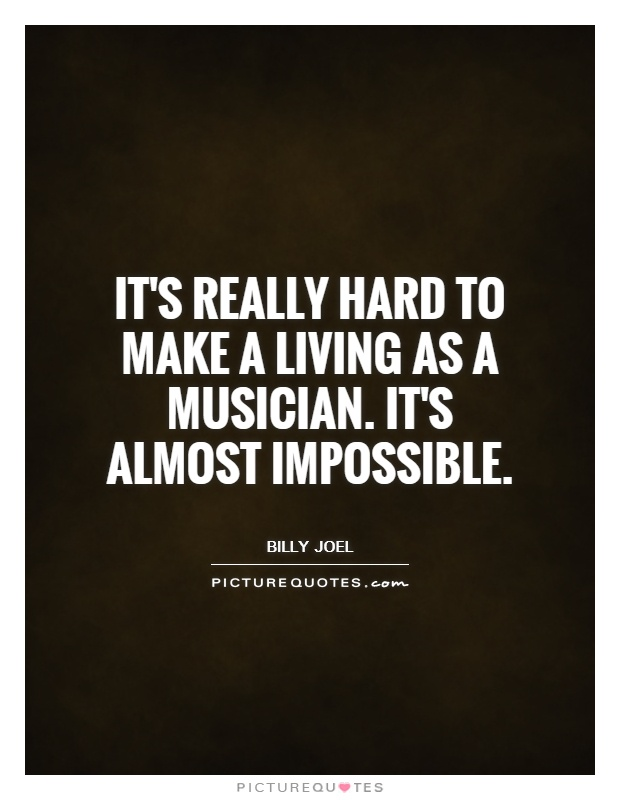 It's really hard to make a living as a musician. It's almost impossible Picture Quote #1