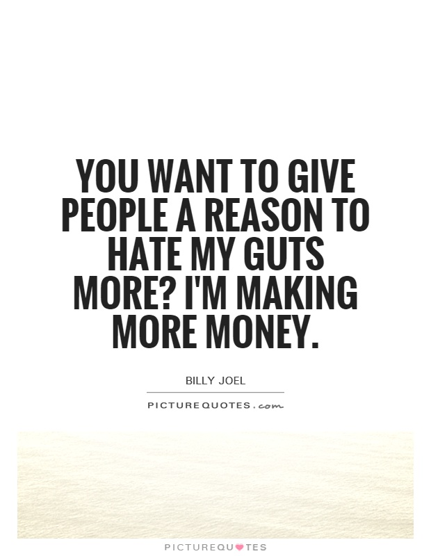 You want to give people a reason to hate my guts more? I'm making more money Picture Quote #1