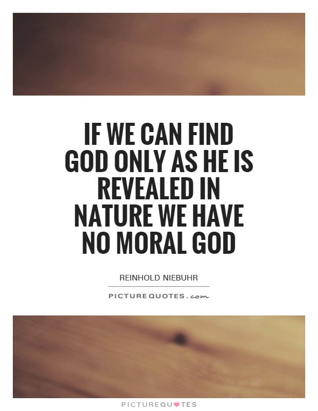 If we can find God only as he is revealed in nature we have no moral God Picture Quote #1
