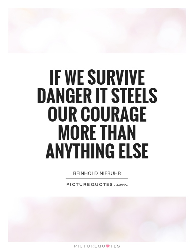 If we survive danger it steels our courage more than anything else Picture Quote #1