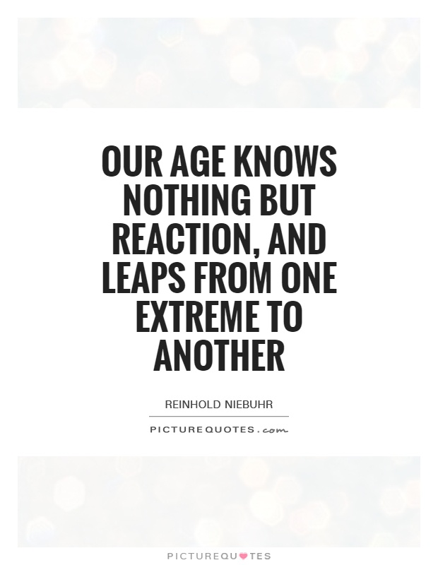 Our age knows nothing but reaction, and leaps from one extreme to another Picture Quote #1