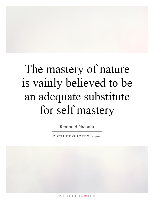 The mastery of nature is vainly believed to be an adequate substitute for self mastery Picture Quote #1