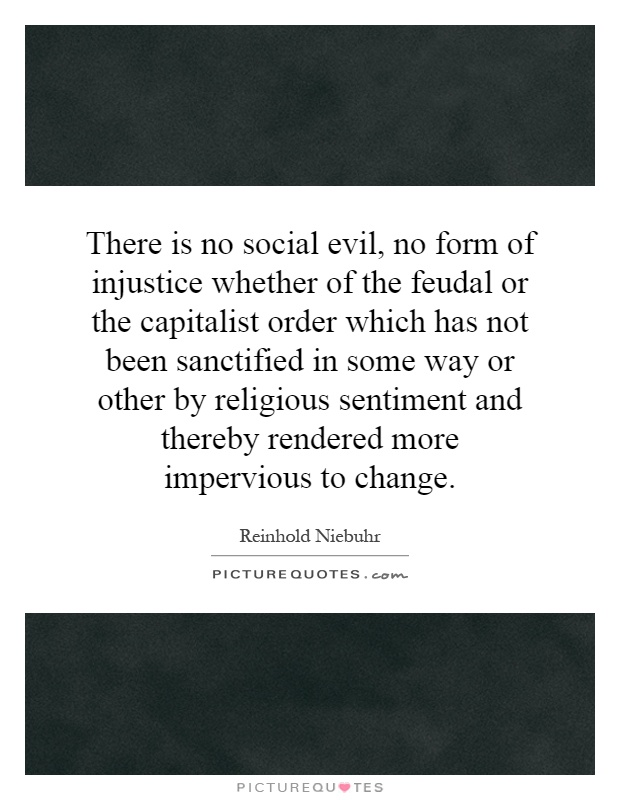 There is no social evil, no form of injustice whether of the feudal or the capitalist order which has not been sanctified in some way or other by religious sentiment and thereby rendered more impervious to change Picture Quote #1