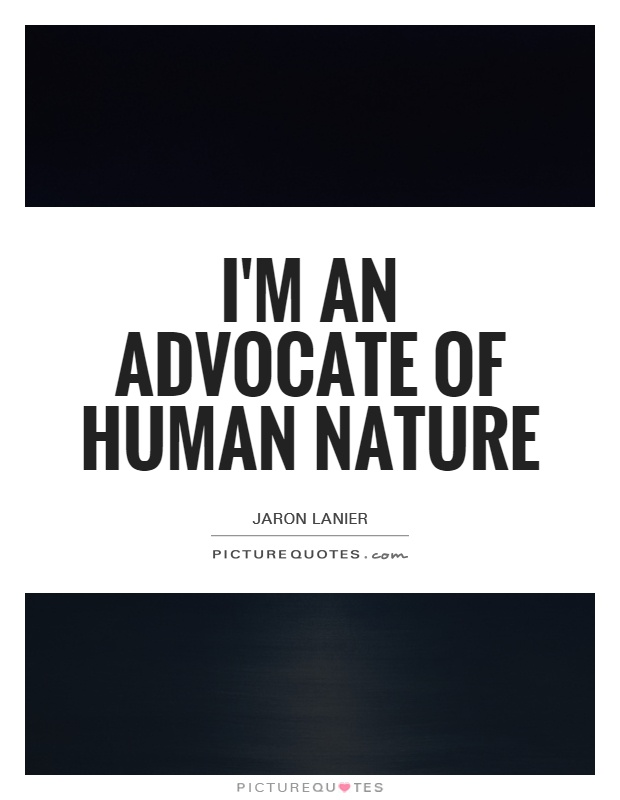 I'm an advocate of human nature Picture Quote #1