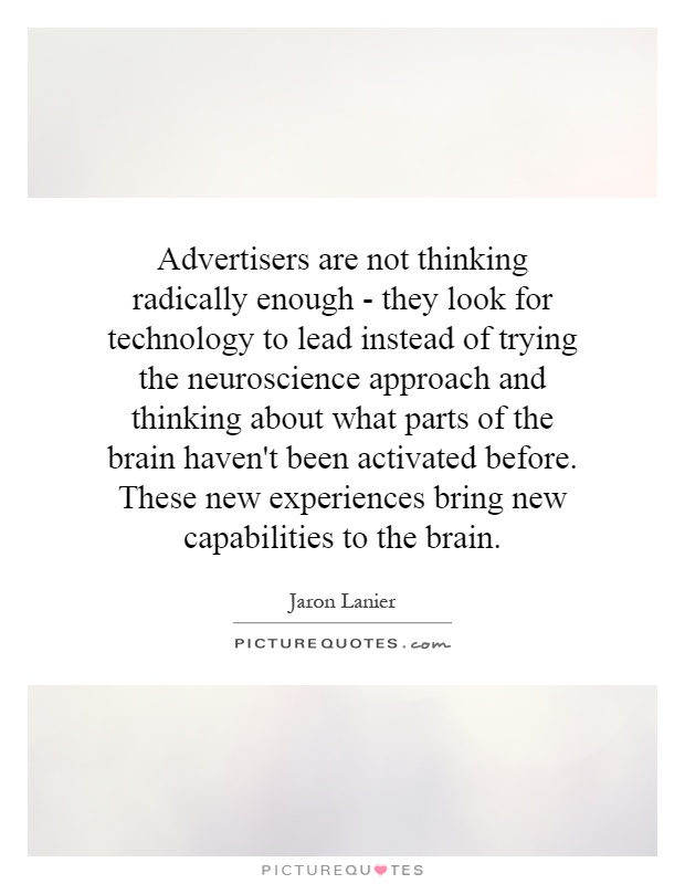 Advertisers are not thinking radically enough - they look for technology to lead instead of trying the neuroscience approach and thinking about what parts of the brain haven't been activated before. These new experiences bring new capabilities to the brain Picture Quote #1