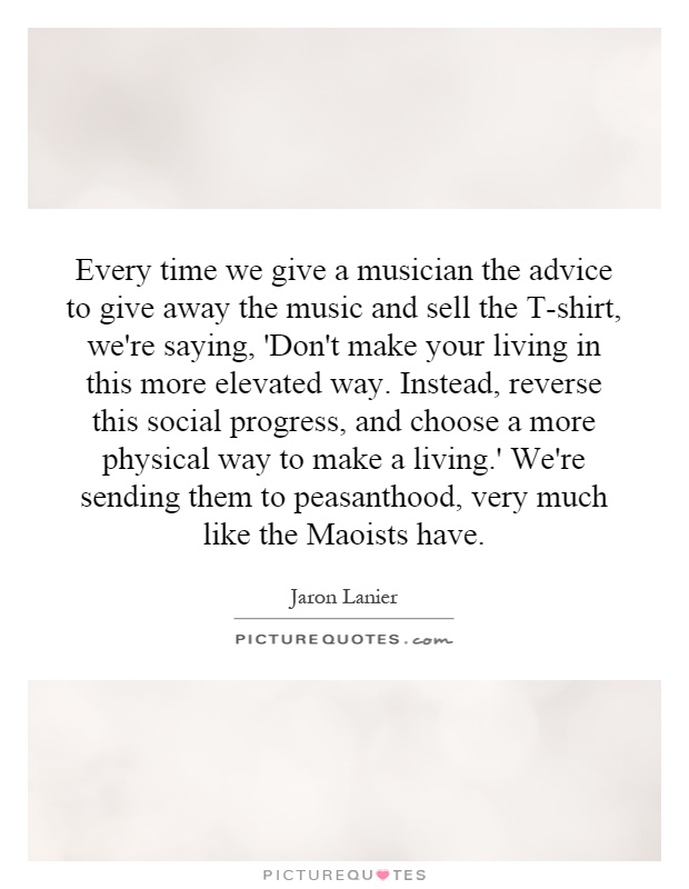 Every time we give a musician the advice to give away the music and sell the T-shirt, we're saying, 'Don't make your living in this more elevated way. Instead, reverse this social progress, and choose a more physical way to make a living.' We're sending them to peasanthood, very much like the Maoists have Picture Quote #1