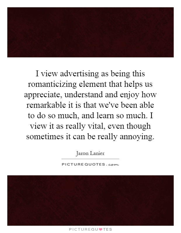 I view advertising as being this romanticizing element that helps us appreciate, understand and enjoy how remarkable it is that we've been able to do so much, and learn so much. I view it as really vital, even though sometimes it can be really annoying Picture Quote #1