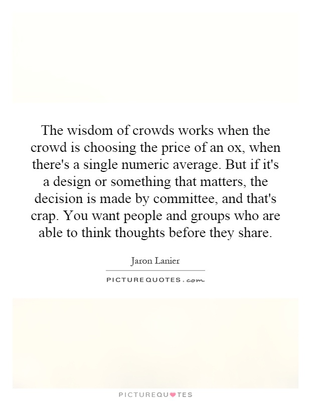 The wisdom of crowds works when the crowd is choosing the price of an ox, when there's a single numeric average. But if it's a design or something that matters, the decision is made by committee, and that's crap. You want people and groups who are able to think thoughts before they share Picture Quote #1