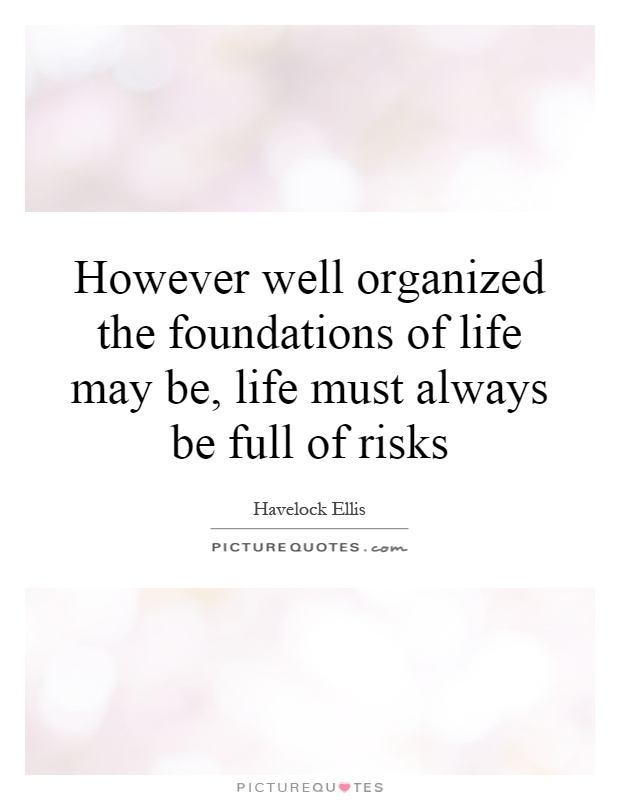 However well organized the foundations of life may be, life must always be full of risks Picture Quote #1