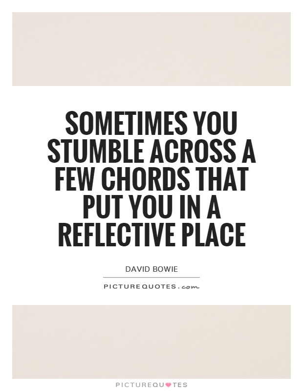 Sometimes you stumble across a few chords that put you in a reflective place Picture Quote #1