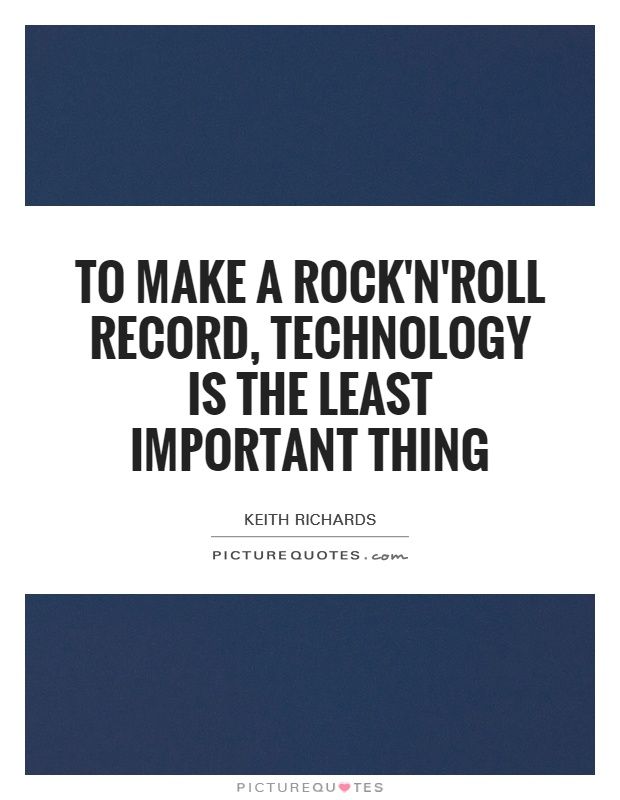 To make a rock'n'roll record, technology is the least important thing Picture Quote #1