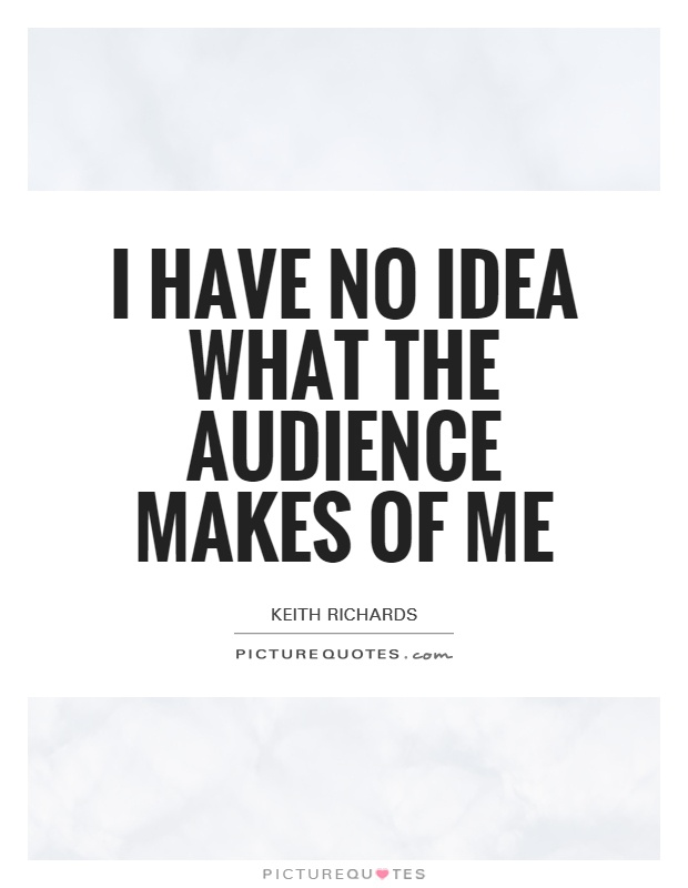 I have no idea what the audience makes of me Picture Quote #1