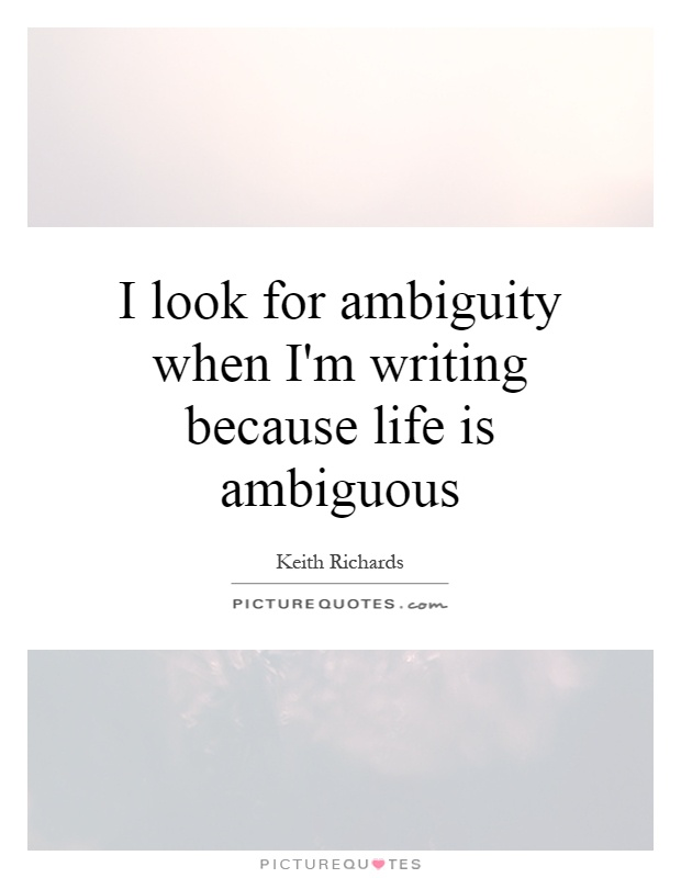 I look for ambiguity when I'm writing because life is ambiguous Picture Quote #1