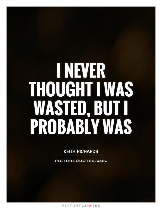 I never thought I was wasted, but I probably was Picture Quote #1