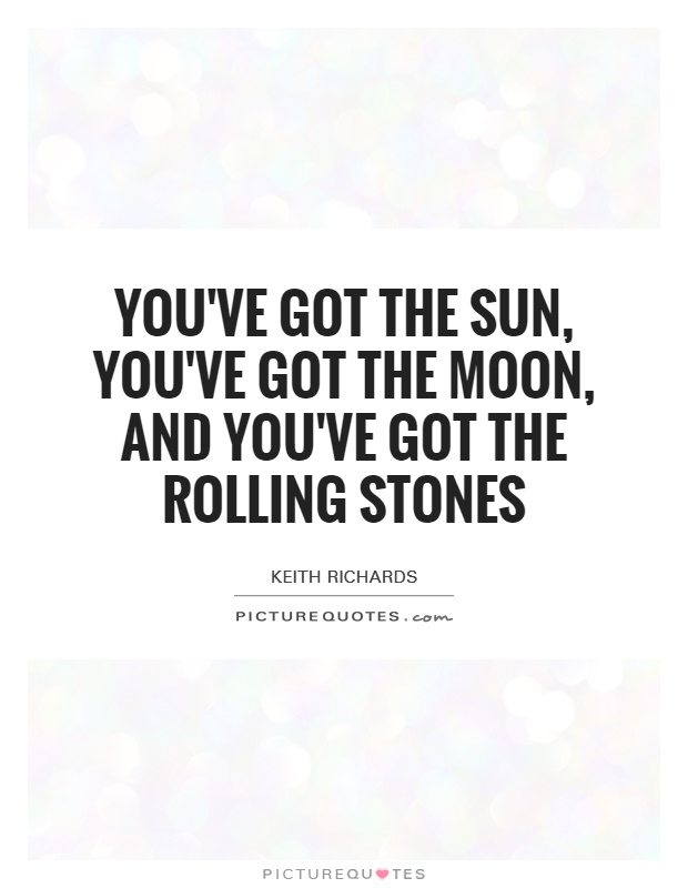 You've got the sun, you've got the moon, and you've got the Rolling Stones Picture Quote #1