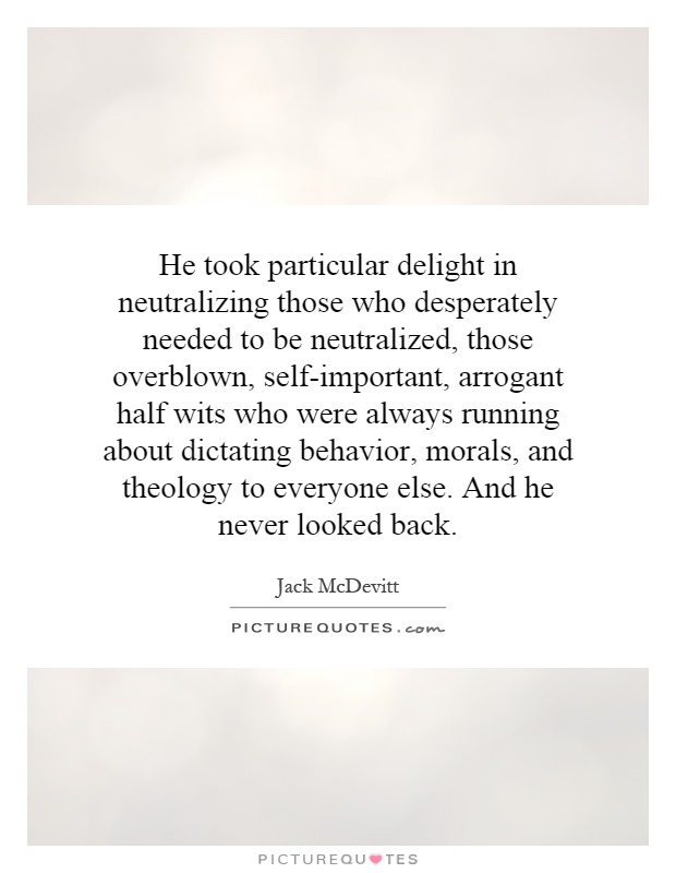 He took particular delight in neutralizing those who desperately needed to be neutralized, those overblown, self-important, arrogant half wits who were always running about dictating behavior, morals, and theology to everyone else. And he never looked back Picture Quote #1