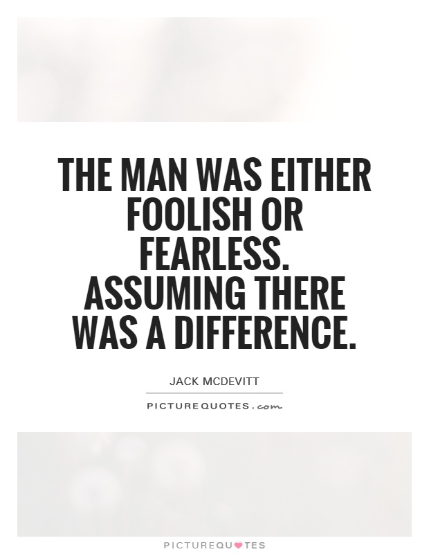 The man was either foolish or fearless. Assuming there was a difference Picture Quote #1