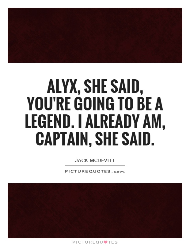 Alyx, she said, you're going to be a legend. I already am, captain, she said Picture Quote #1