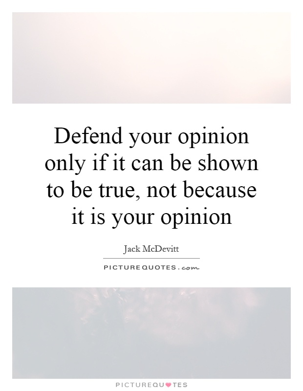 Defend your opinion only if it can be shown to be true, not because it is your opinion Picture Quote #1